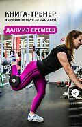 Даниил Еремеев -Книга-тренер: идеальное тело за 100 дней