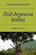 Станислав Граховский -Под деревом Бодхи. Сборник стихов