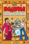 Коллектив Авторов -Праздничные салаты и салатики