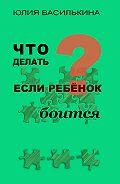 Юлия Василькина -Что делать, если ребенок боится