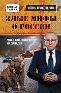 Игорь Прокопенко - Злые мифы о России. Что о нас говорят на Западе?