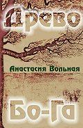 Анастасия Вольная -Древо Бо-Га. Сборник