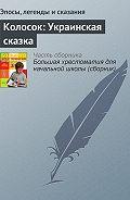 Эпосы, легенды и сказания -Колосок: Украинская сказка