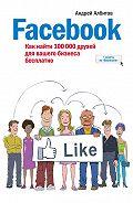 Андрей Албитов - Facebook: как найти 100000 друзей для вашего бизнеса бесплатно