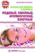 Александра Васильева -Массаж для красоты и здоровья. Медовый, глиняный, ароматический, баночный