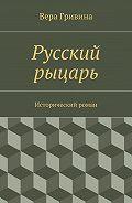 Вера Гривина -Русский рыцарь