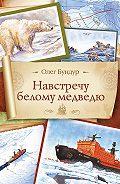 Олег Семенович Бундур -Навстречу белому медведю