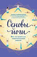 Елена Ульмасбаева -Основы йоги. Все, что нужно для самостоятельных занятий