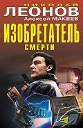 Николай Леонов, Алексей Макеев - Изобретатель смерти (сборник)