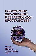 Коллектив Авторов -Ноосферное образование в евразийском пространстве. Том 2. Книга 2