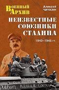 Алексей Чичкин -Неизвестные союзники Сталина. 1940–1945 гг.