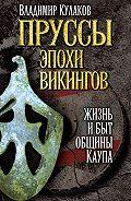 Владимир Кулаков - Пруссы эпохи викингов: жизнь и быт общины Каупа