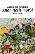 Александр Мишкин -Anamnesis morbi. История болезни