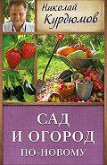 Николай Курдюмов -Сад и огород по-новому