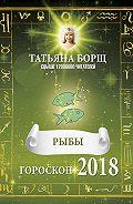 Татьяна Борщ -Рыбы. Гороскоп на 2018 год