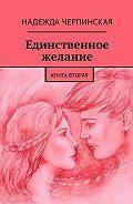 Надежда Черпинская -Единственное желание. Книга вторая