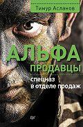 Тимур Асланов - Альфа-продавцы: спецназ в отделе продаж