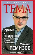 Михаил Ремизов - Русские и государство. Национальная идея до и после «крымской весны»