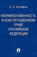 Олег Кутафин -Неприкосновенность в конституционном праве Российской Федерации. Монография