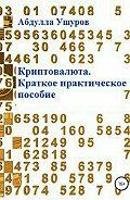 Абудлла Ушуров -Криптовалюта. Краткое практическое пособие