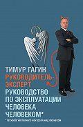 Тимур Гагин -Руководитель-эксперт. Руководство по эксплуатации человека человеком