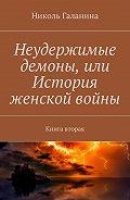 Николь Галанина -Неудержимые демоны, или История женской войны. Книга вторая