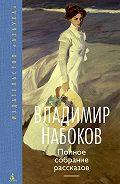 Владимир Набоков, Андрей Бабиков - Полное собрание рассказов