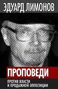 Эдуард Лимонов - Проповеди. Против власти и продажной оппозиции