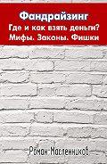 Роман Масленников -Фандрайзинг: Где и как взять деньги? Мифы. Законы. Фишки. Личный опыт