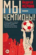Андрей Леонидович Меркин -Мы – чемпионы! (сборник)