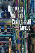 Людмила Улицкая - Священный мусор. Поднимаясь по лестнице Якова (сборник)