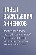 Павел Анненков -Последнее слово русской исторической драмы «Царь Федор Иванович», трагедия графа А.К. Толстого