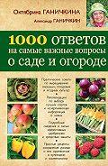 Октябрина Ганичкина -1000 ответов на самые важные вопросы о саде и огороде