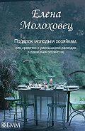 Елена Молоховец - Подарок молодым хозяйкам, или Средство к уменьшению расходов в домашнем хозяйстве