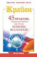 Артур Лиман - Крайон. 45 практик, чтобы научиться получать помощь Вселенной