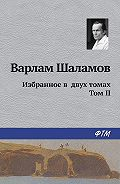 Варлам Шаламов -Избранное в двух томах. Том II