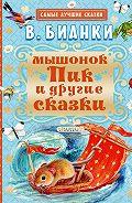 Виталий Валентинович Бианки -Мышонок Пик и другие сказки
