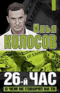 Илья Колосов -26-й час. О чем не говорят на ТВ