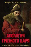Вячеслав Манягин -Апология Грозного царя. Иоанн Грозный без лжи и мифов
