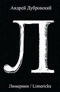 Андрей Дубровский -Лимерики. Всемирная история, уложенная в лимерики, или Опыты по исторжению лимерического смеха над деяниями предков