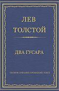 Лев Толстой - Полное собрание сочинений. Том 3. Произведения 1852–1856 гг. Два гусара