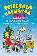 Е. Маркина -Встречаем Новый 2014 год: Сценарии, рекомендации, тосты и поздравления в стихах