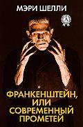 Мэри Шэлли - Франкенштейн, или Современный Прометей
