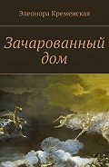 Элеонора Кременская -Зачарованный дом