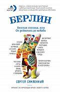 Сергей Сумленный - Берлин: веселая столица, или От рейхстага до кебаба