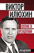 Александр Волков -Виктор Илюхин. Охотник за президентами