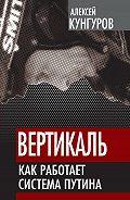 Алексей Кунгуров -Вертикаль. Как работает система Путина