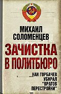 Михаил Соломенцев - Зачистка в Политбюро. Как Горбачев убирал «врагов перестройки»