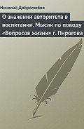 Николай Добролюбов -О значении авторитета в воспитании. Мысли по поводу «Вопросов жизни» г. Пирогова