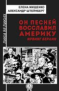 Александр Штейнберг -Он песней восславил Америку. Ирвинг Берлин